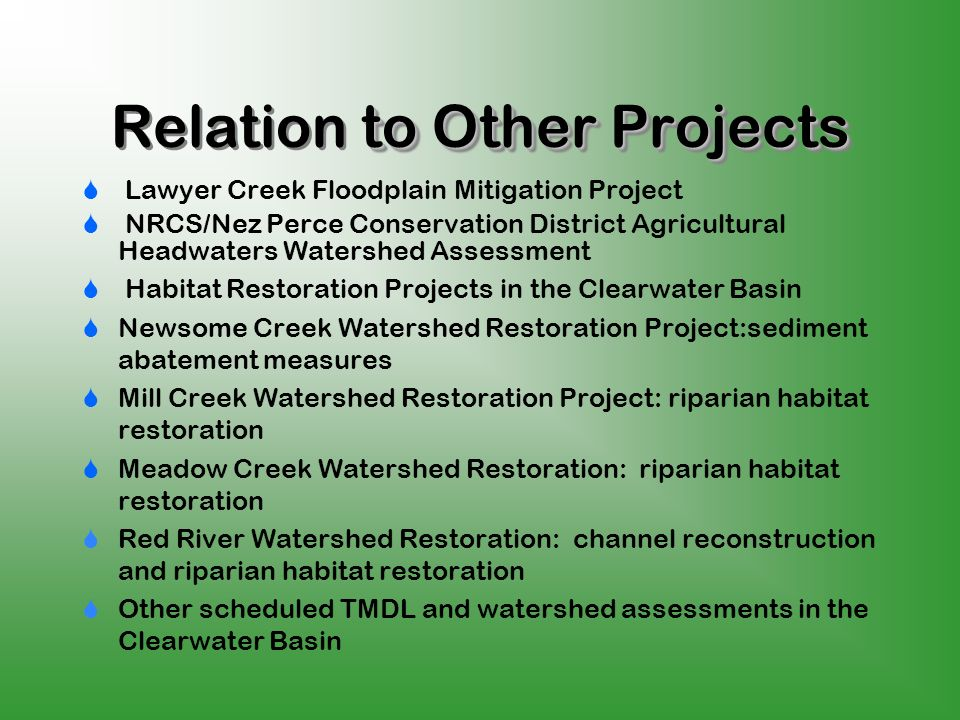to Other Projects Relation to Other Projects Lawyer Creek Floodplain Mitigation Project NRCS/Nez Perce Conservation District Agricultural Headwaters Watershed Assessment Habitat Restoration Projects in the Clearwater Basin Newsome Creek Watershed Restoration Project:sediment abatement measures Mill Creek Watershed Restoration Project: riparian habitat restoration Meadow Creek Watershed Restoration: riparian habitat restoration Red River Watershed Restoration: channel reconstruction and riparian habitat restoration Other scheduled TMDL and watershed assessments in the Clearwater Basin