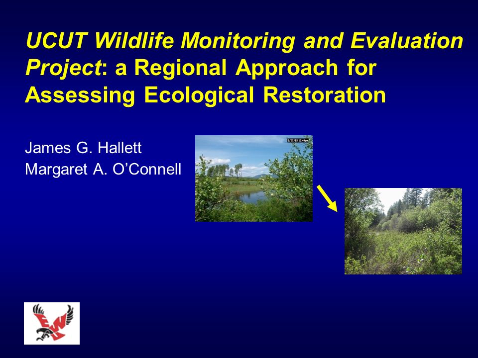 UCUT Wildlife Monitoring and Evaluation Project: a Regional Approach for Assessing Ecological Restoration James G.