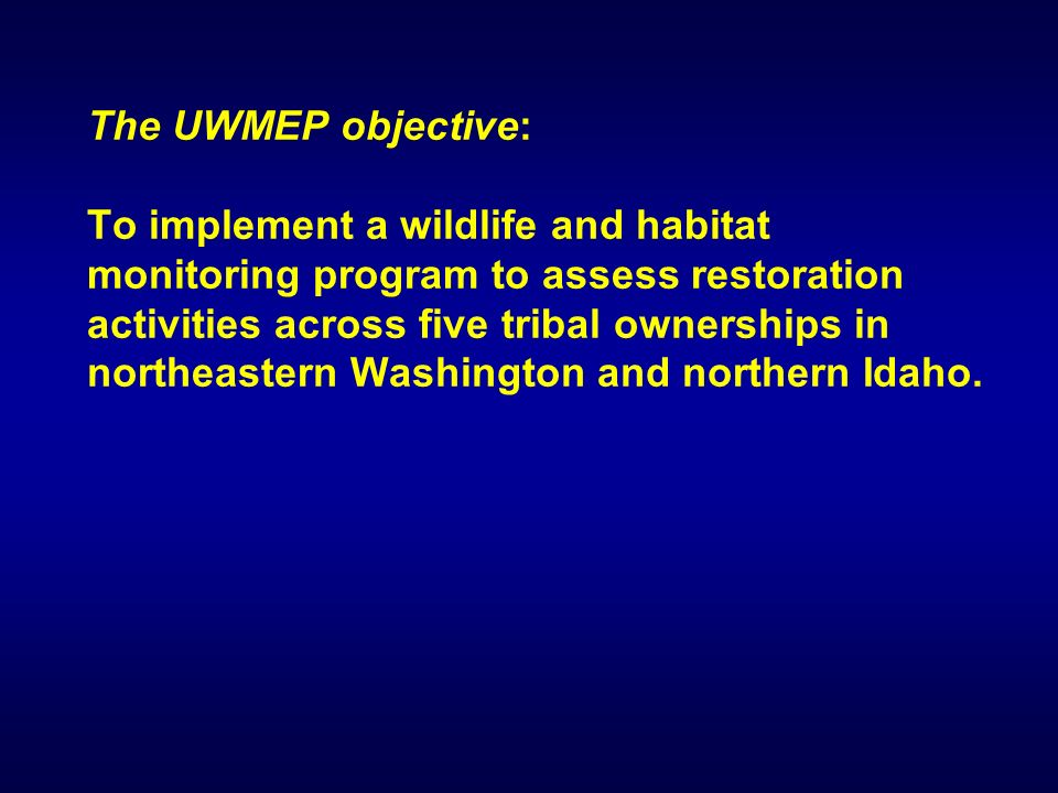 The UWMEP objective: To implement a wildlife and habitat monitoring program to assess restoration activities across five tribal ownerships in northeastern Washington and northern Idaho.