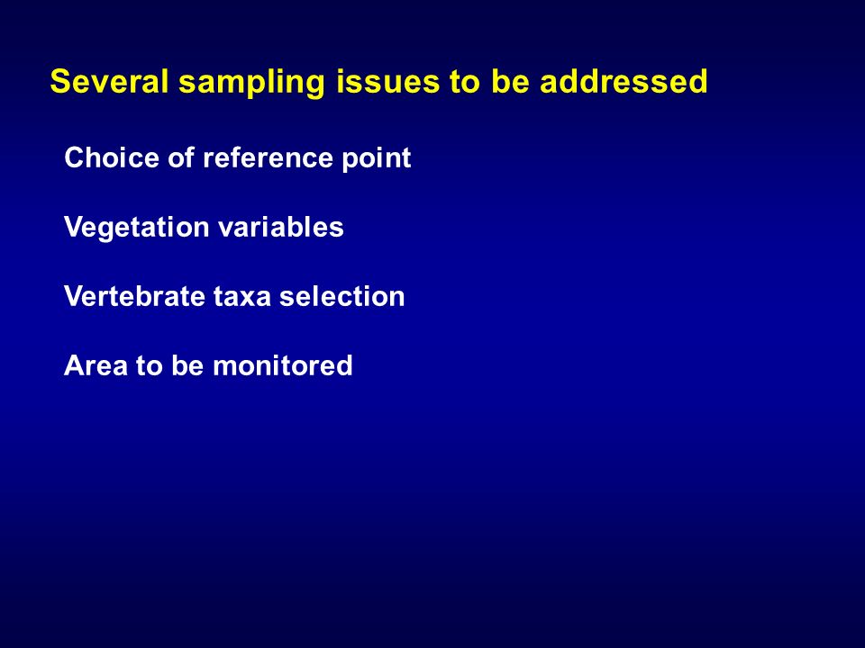 Several sampling issues to be addressed Choice of reference point Vegetation variables Vertebrate taxa selection Area to be monitored