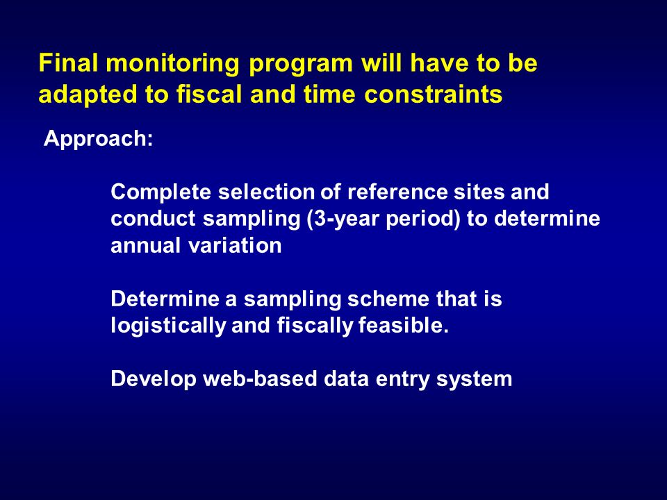 Final monitoring program will have to be adapted to fiscal and time constraints Approach: Complete selection of reference sites and conduct sampling (3-year period) to determine annual variation Determine a sampling scheme that is logistically and fiscally feasible.