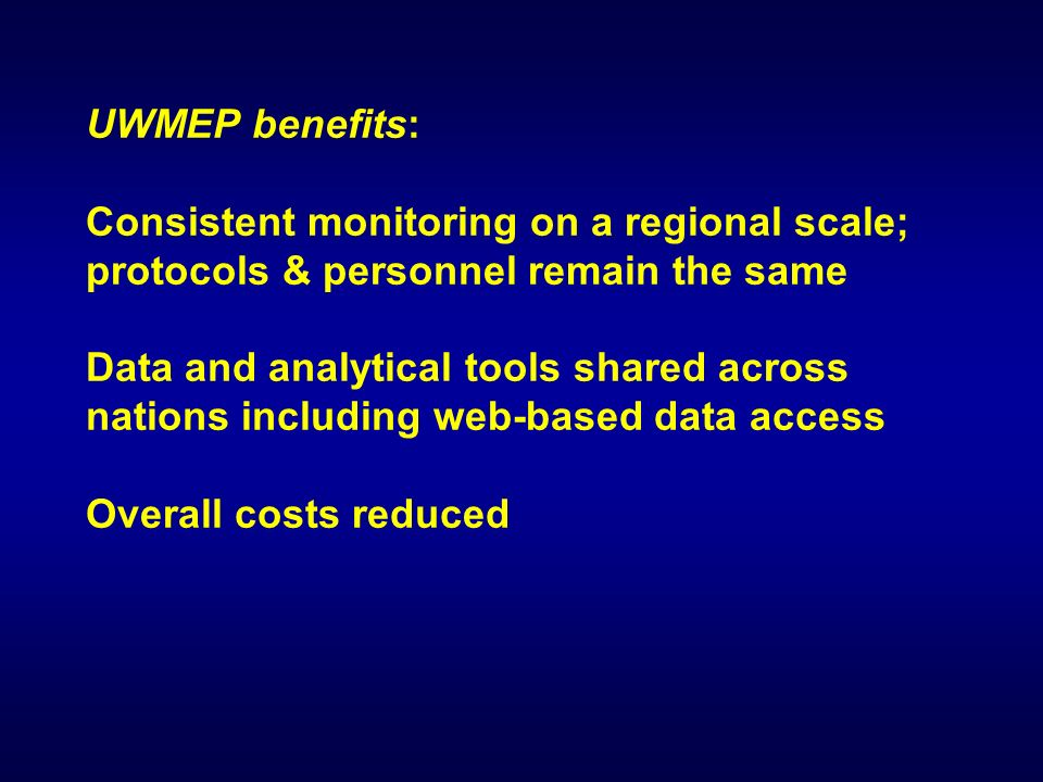 UWMEP benefits: Consistent monitoring on a regional scale; protocols & personnel remain the same Data and analytical tools shared across nations including web-based data access Overall costs reduced