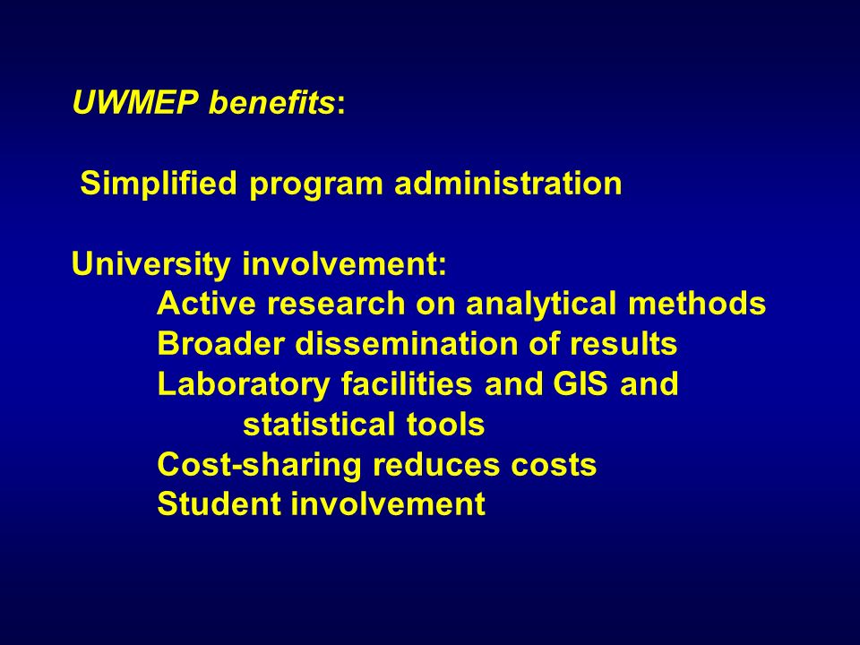 UWMEP benefits: Simplified program administration University involvement: Active research on analytical methods Broader dissemination of results Laboratory facilities and GIS and statistical tools Cost-sharing reduces costs Student involvement