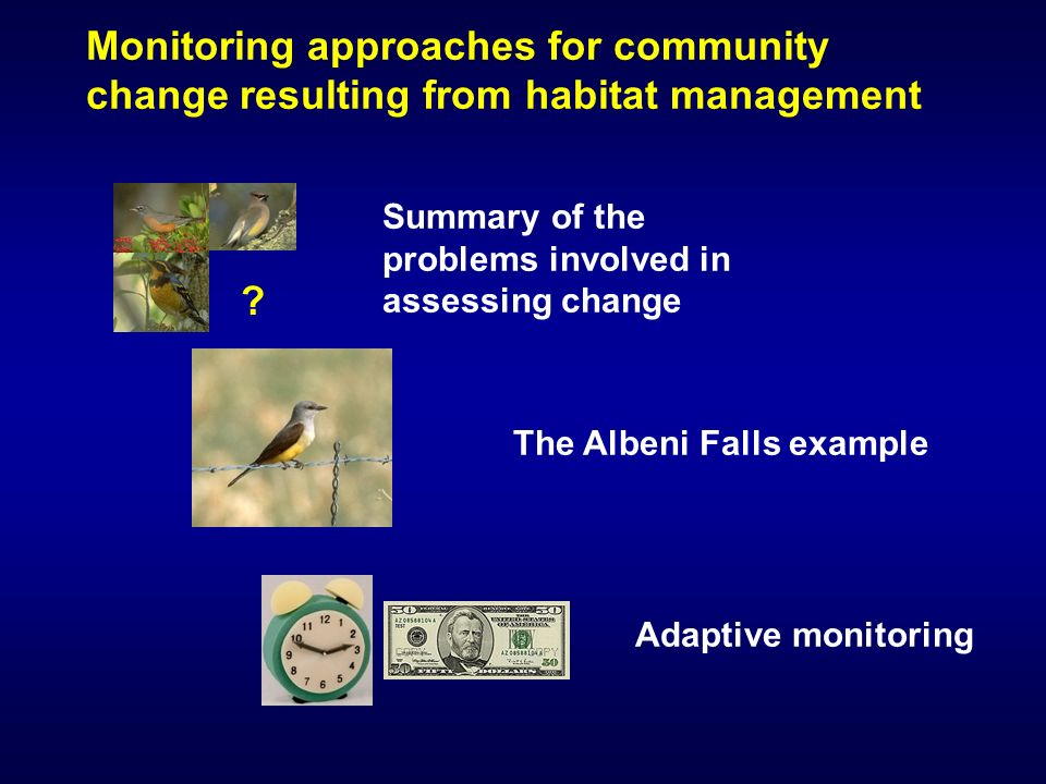 Monitoring approaches for community change resulting from habitat management Summary of the problems involved in assessing change The Albeni Falls example Adaptive monitoring
