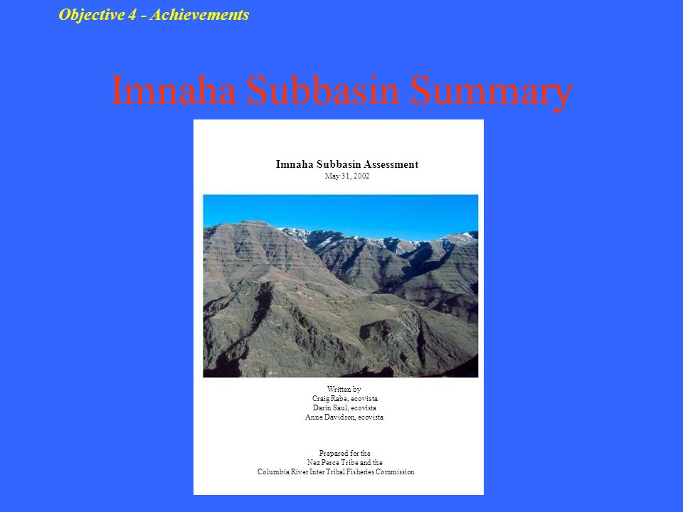 Imnaha Subbasin Summary Objective 4 - Achievements Imnaha Subbasin Assessment May 31, 2002 Written by Craig Rabe, ecovista Darin Saul, ecovista Anne Davidson, ecovista Prepared for the Nez Perce Tribe and the Columbia River Inter Tribal Fisheries Commission