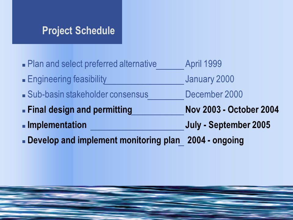 Project Schedule Plan and select preferred alternativeApril 1999 Engineering feasibilityJanuary 2000 Sub-basin stakeholder consensusDecember 2000 Final design and permittingNov 2003 - October 2004 ImplementationJuly - September 2005 Develop and implement monitoring plan 2004 - ongoing