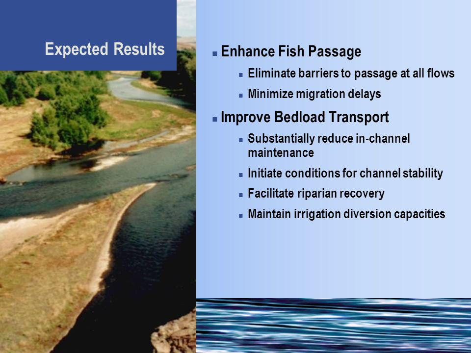 Expected Results Enhance Fish Passage Eliminate barriers to passage at all flows Minimize migration delays Improve Bedload Transport Substantially reduce in-channel maintenance Initiate conditions for channel stability Facilitate riparian recovery Maintain irrigation diversion capacities