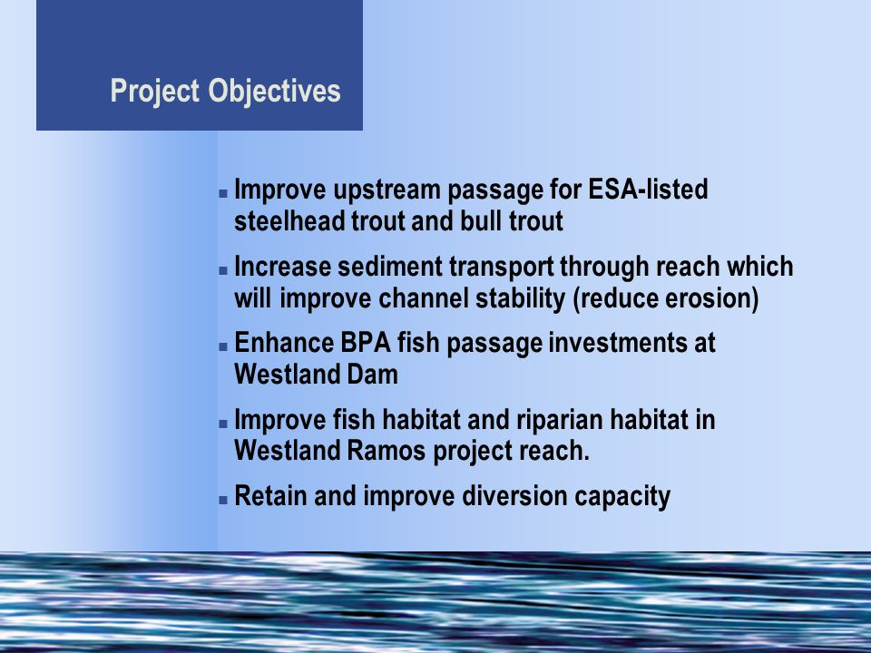 Project Objectives Improve upstream passage for ESA-listed steelhead trout and bull trout Increase sediment transport through reach which will improve channel stability (reduce erosion) Enhance BPA fish passage investments at Westland Dam Improve fish habitat and riparian habitat in Westland Ramos project reach.
