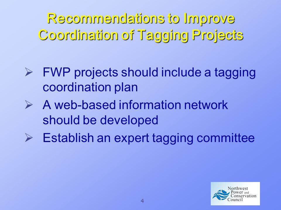 4 Recommendations to Improve Coordination of Tagging Projects FWP projects should include a tagging coordination plan A web-based information network should be developed Establish an expert tagging committee