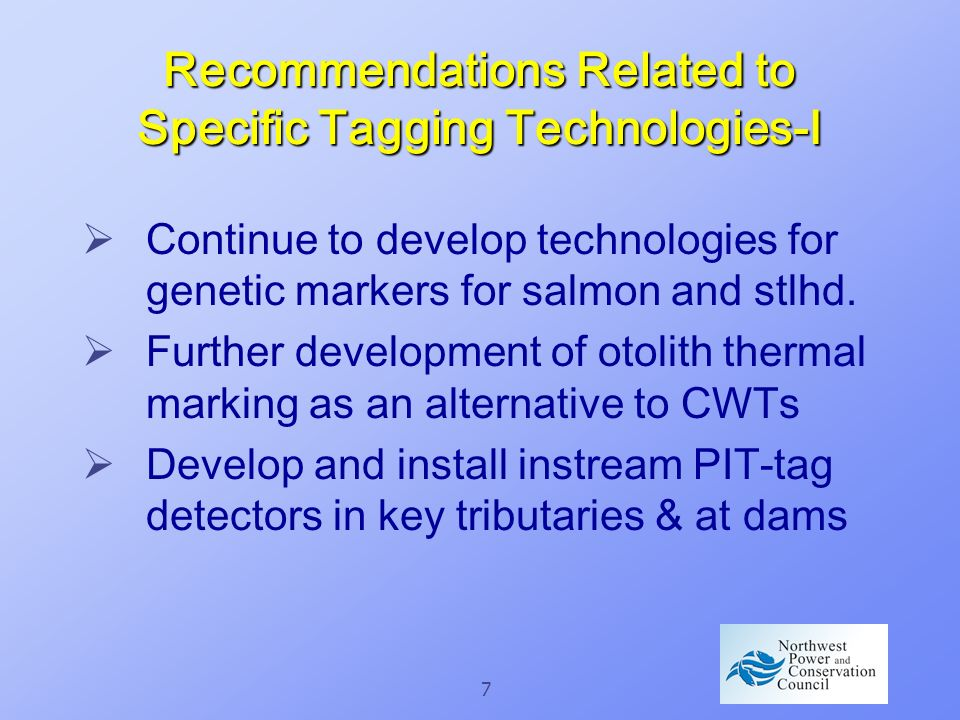 7 Recommendations Related to Specific Tagging Technologies-I Continue to develop technologies for genetic markers for salmon and stlhd.