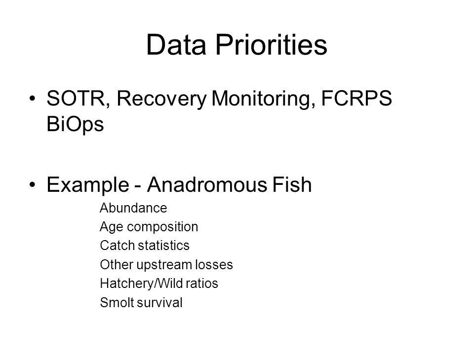 Data Priorities SOTR, Recovery Monitoring, FCRPS BiOps Example - Anadromous Fish Abundance Age composition Catch statistics Other upstream losses Hatchery/Wild ratios Smolt survival