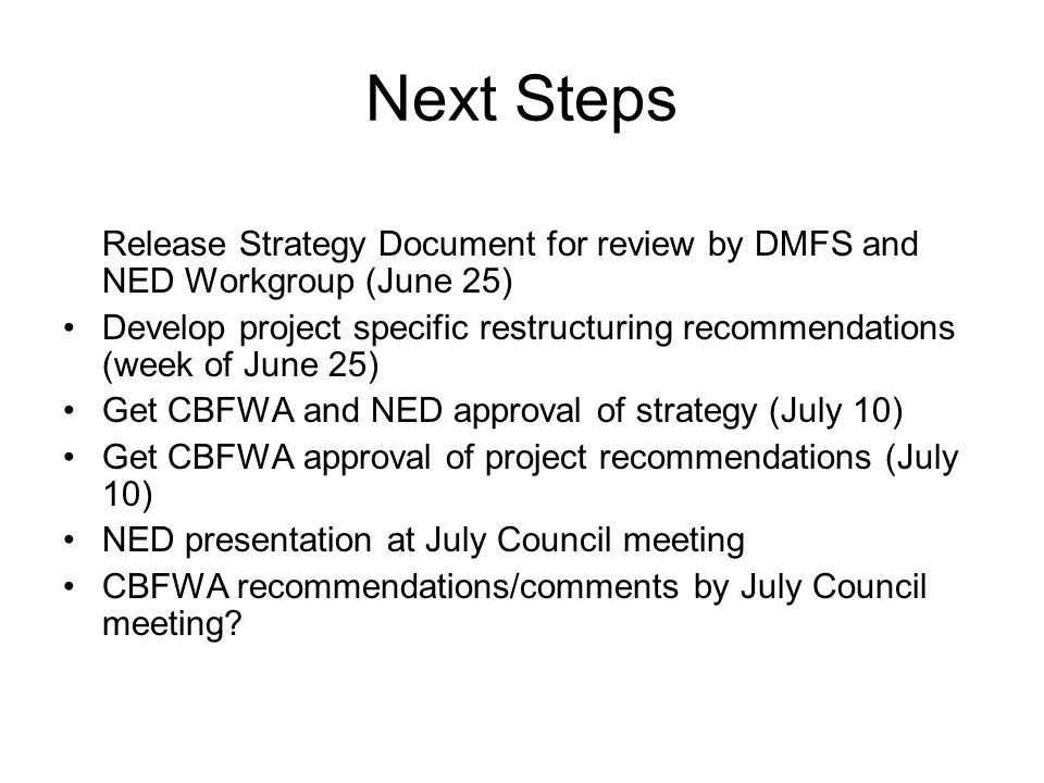 Next Steps Release Strategy Document for review by DMFS and NED Workgroup (June 25) Develop project specific restructuring recommendations (week of June 25) Get CBFWA and NED approval of strategy (July 10) Get CBFWA approval of project recommendations (July 10) NED presentation at July Council meeting CBFWA recommendations/comments by July Council meeting
