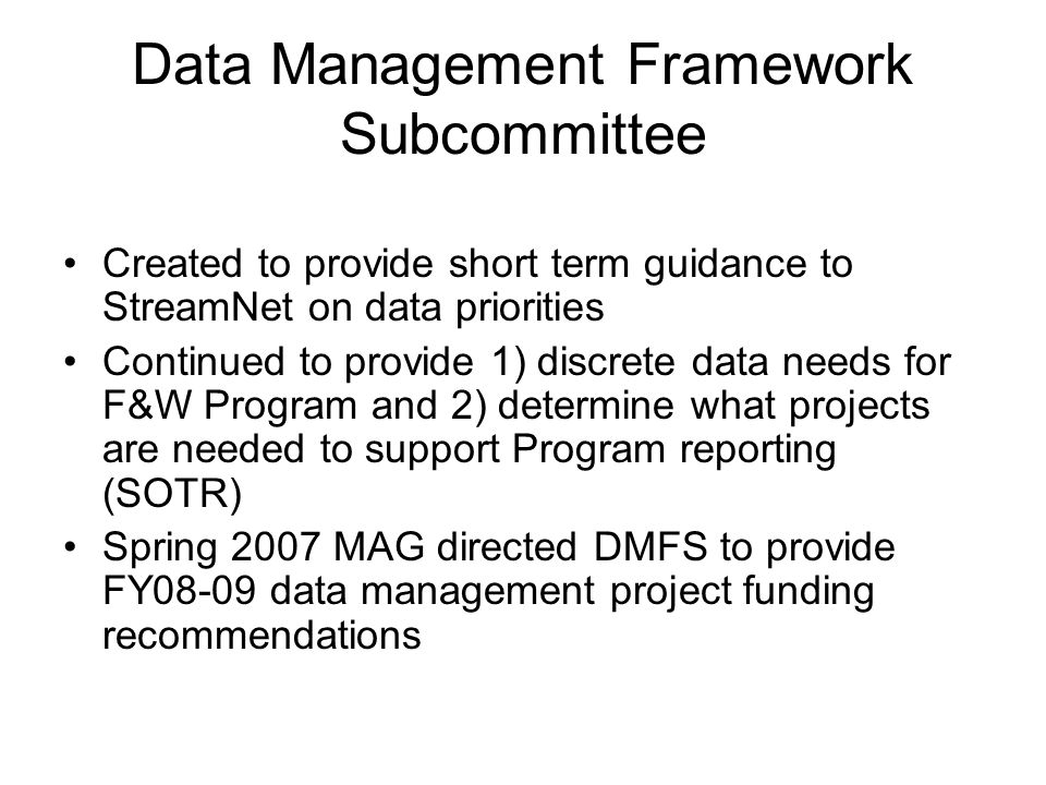 Data Management Framework Subcommittee Created to provide short term guidance to StreamNet on data priorities Continued to provide 1) discrete data needs for F&W Program and 2) determine what projects are needed to support Program reporting (SOTR) Spring 2007 MAG directed DMFS to provide FY08-09 data management project funding recommendations