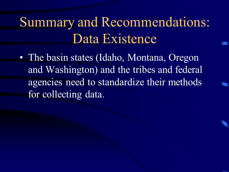 Summary and Recommendations: Data Existence The basin states (Idaho, Montana, Oregon and Washington) and the tribes and federal agencies need to standardize their methods for collecting data.