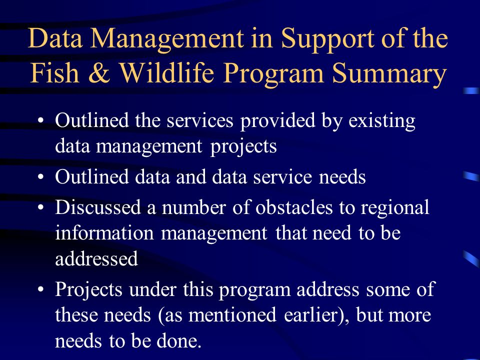 Data Management in Support of the Fish & Wildlife Program Summary Outlined the services provided by existing data management projects Outlined data and data service needs Discussed a number of obstacles to regional information management that need to be addressed Projects under this program address some of these needs (as mentioned earlier), but more needs to be done.
