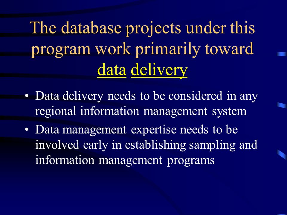 The database projects under this program work primarily toward data delivery Data delivery needs to be considered in any regional information management system Data management expertise needs to be involved early in establishing sampling and information management programs