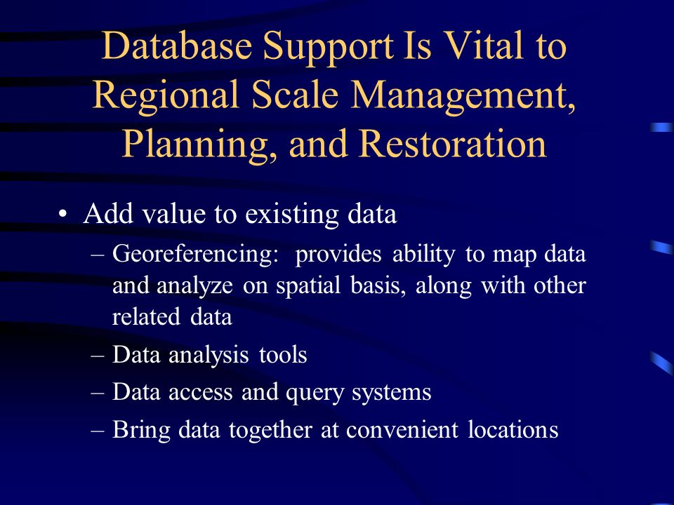 Database Support Is Vital to Regional Scale Management, Planning, and Restoration Add value to existing data –Georeferencing: provides ability to map data and analyze on spatial basis, along with other related data –Data analysis tools –Data access and query systems –Bring data together at convenient locations