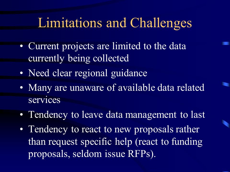 Limitations and Challenges Current projects are limited to the data currently being collected Need clear regional guidance Many are unaware of available data related services Tendency to leave data management to last Tendency to react to new proposals rather than request specific help (react to funding proposals, seldom issue RFPs).