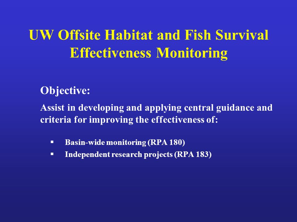 UW Offsite Habitat and Fish Survival Effectiveness Monitoring Objective: Assist in developing and applying central guidance and criteria for improving the effectiveness of: Basin-wide monitoring (RPA 180) Independent research projects (RPA 183)