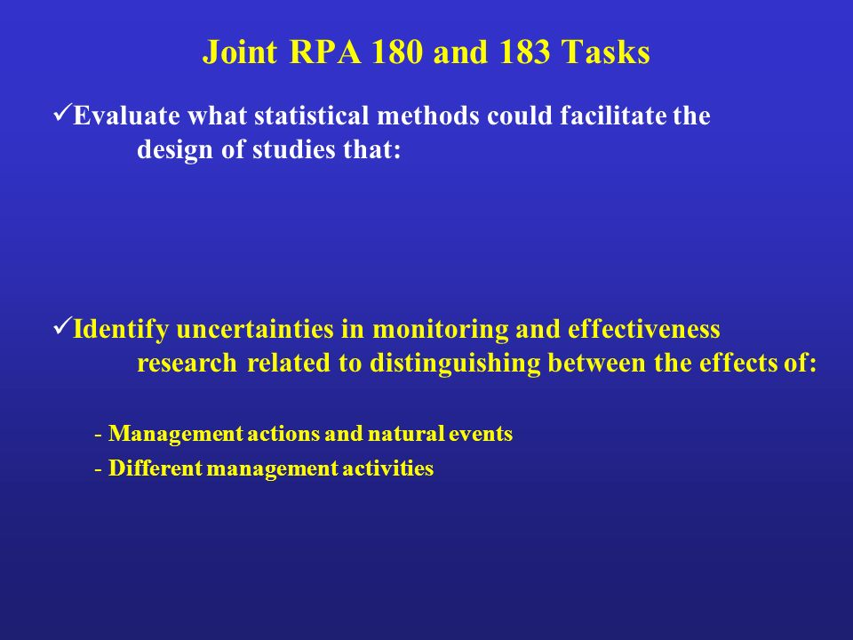 Joint RPA 180 and 183 Tasks Evaluate what statistical methods could facilitate the design of studies that: Identify uncertainties in monitoring and effectiveness research related to distinguishing between the effects of: - Management actions and natural events - Different management activities