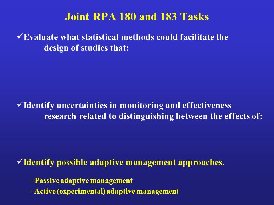 Joint RPA 180 and 183 Tasks Evaluate what statistical methods could facilitate the design of studies that: Identify uncertainties in monitoring and effectiveness research related to distinguishing between the effects of: Identify possible adaptive management approaches.