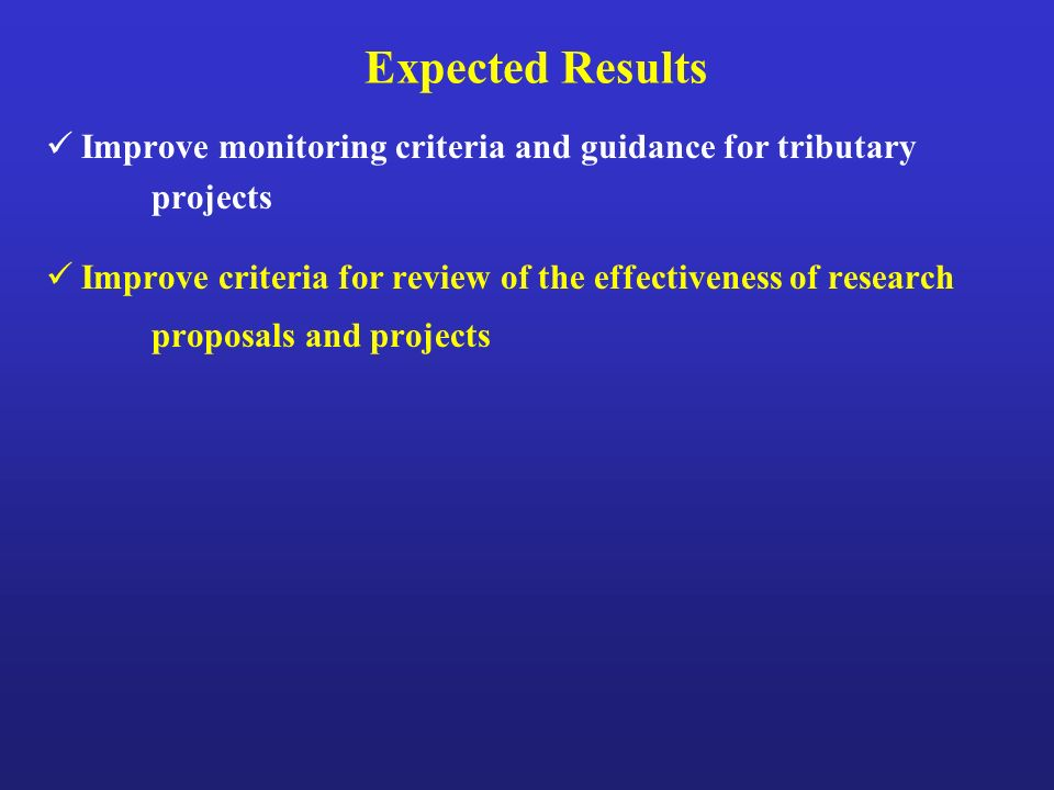Expected Results Improve monitoring criteria and guidance for tributary projects Improve criteria for review of the effectiveness of research proposals and projects