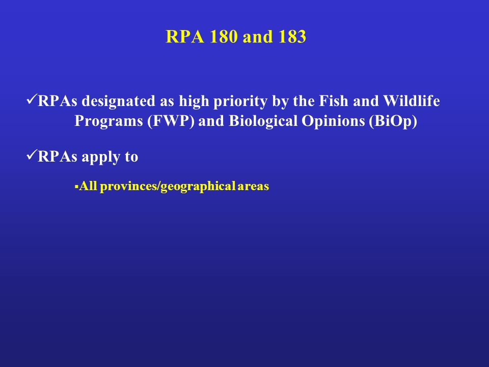 RPA 180 and 183 RPAs designated as high priority by the Fish and Wildlife Programs (FWP) and Biological Opinions (BiOp) RPAs apply to All provinces/geographical areas