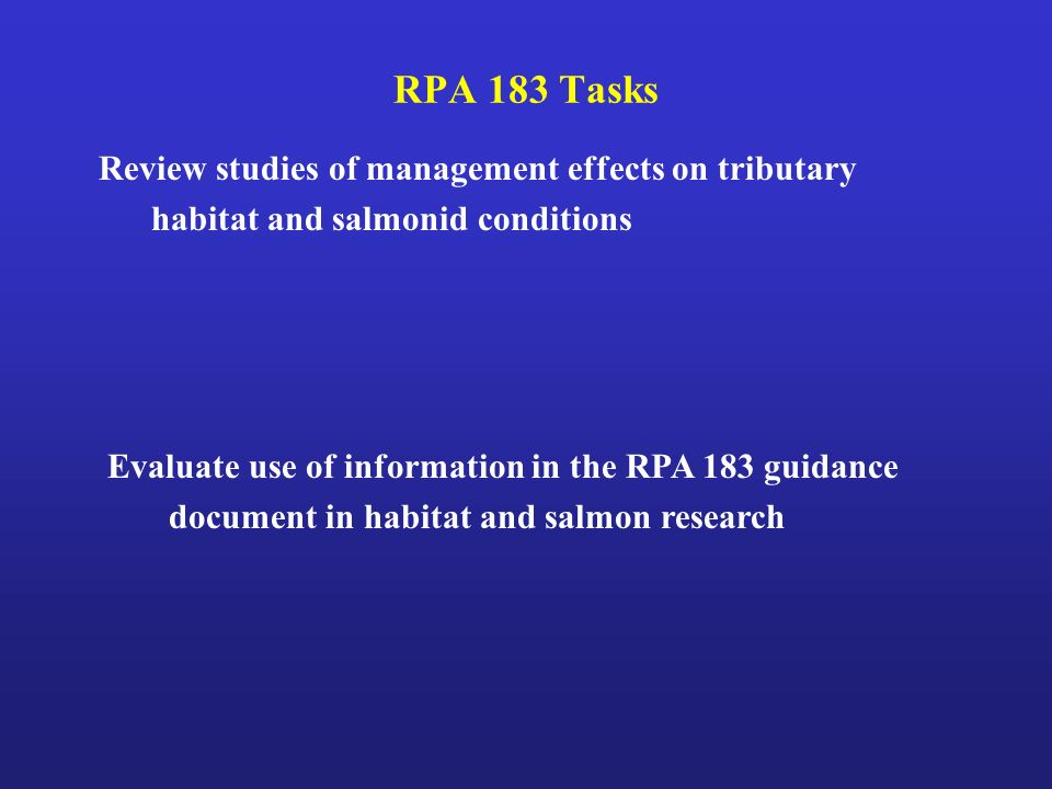 RPA 183 Tasks Evaluate use of information in the RPA 183 guidance document in habitat and salmon research Review studies of management effects on tributary habitat and salmonid conditions