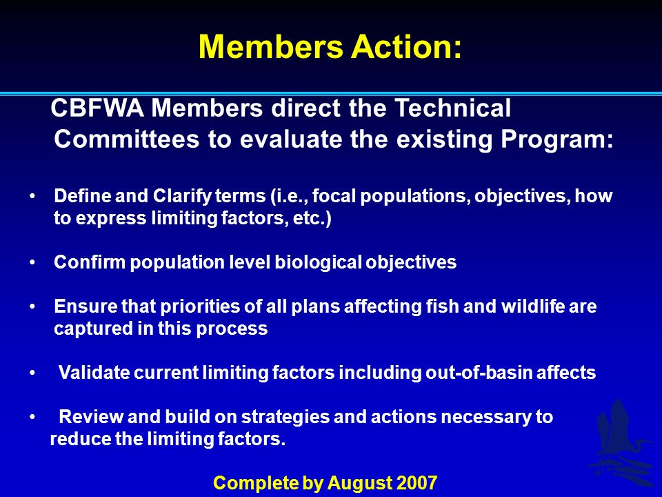 Members Action: CBFWA Members direct the Technical Committees to evaluate the existing Program: Define and Clarify terms (i.e., focal populations, objectives, how to express limiting factors, etc.) Confirm population level biological objectives Ensure that priorities of all plans affecting fish and wildlife are captured in this process Validate current limiting factors including out-of-basin affects Review and build on strategies and actions necessary to reduce the limiting factors.