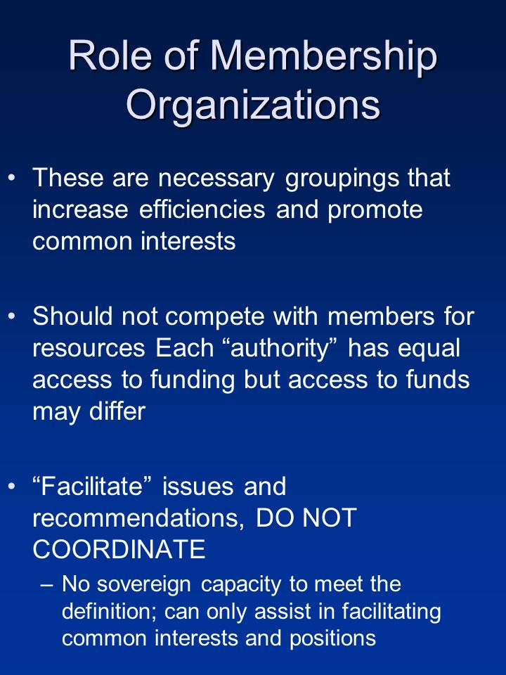 Role of Membership Organizations These are necessary groupings that increase efficiencies and promote common interests Should not compete with members for resources Each authority has equal access to funding but access to funds may differ Facilitate issues and recommendations, DO NOT COORDINATE –No sovereign capacity to meet the definition; can only assist in facilitating common interests and positions