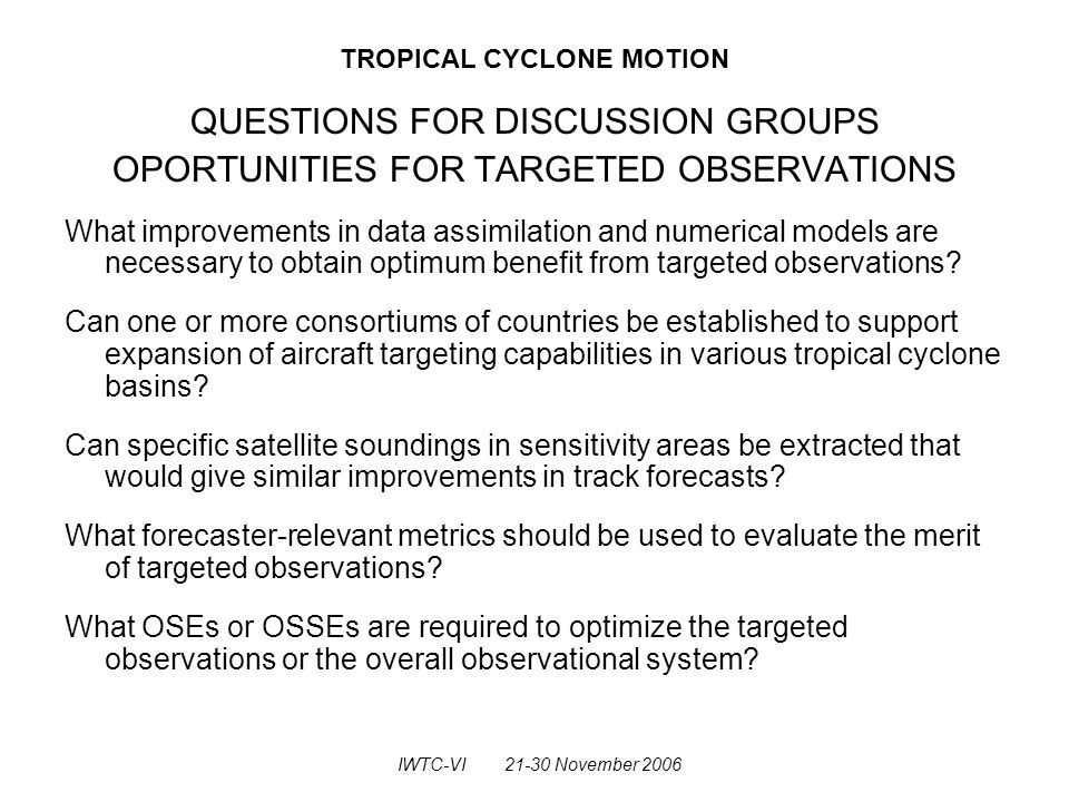 TROPICAL CYCLONE MOTION QUESTIONS FOR DISCUSSION GROUPS OPORTUNITIES FOR TARGETED OBSERVATIONS What improvements in data assimilation and numerical models are necessary to obtain optimum benefit from targeted observations.