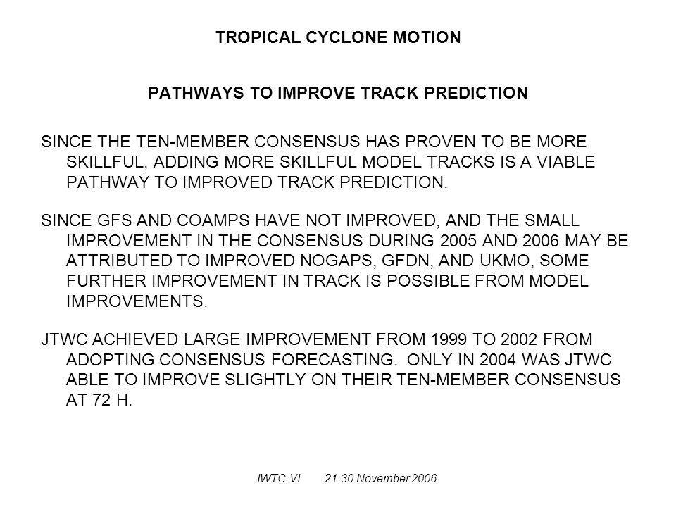 TROPICAL CYCLONE MOTION PATHWAYS TO IMPROVE TRACK PREDICTION SINCE THE TEN-MEMBER CONSENSUS HAS PROVEN TO BE MORE SKILLFUL, ADDING MORE SKILLFUL MODEL TRACKS IS A VIABLE PATHWAY TO IMPROVED TRACK PREDICTION.
