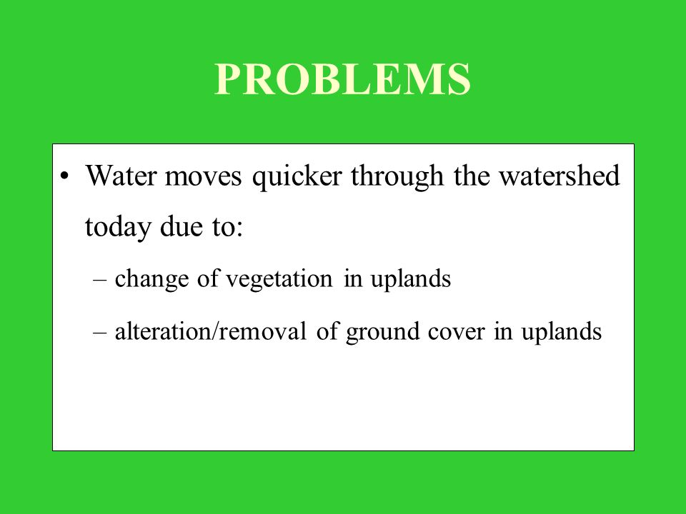 PROBLEMS Water moves quicker through the watershed today due to: –change of vegetation in uplands –alteration/removal of ground cover in uplands