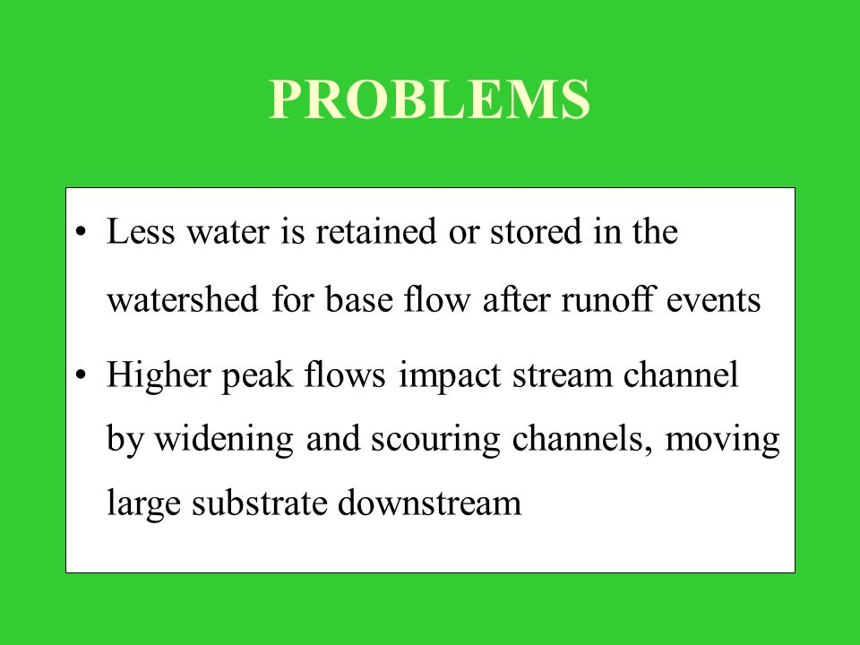 PROBLEMS Less water is retained or stored in the watershed for base flow after runoff events Higher peak flows impact stream channel by widening and scouring channels, moving large substrate downstream