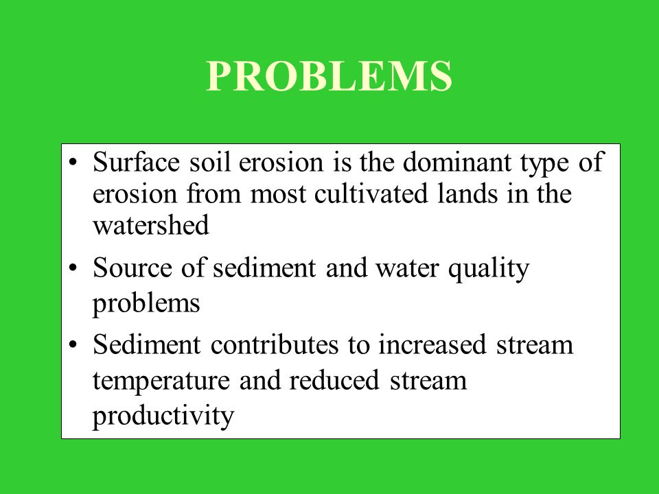 PROBLEMS Surface soil erosion is the dominant type of erosion from most cultivated lands in the watershed Source of sediment and water quality problems Sediment contributes to increased stream temperature and reduced stream productivity