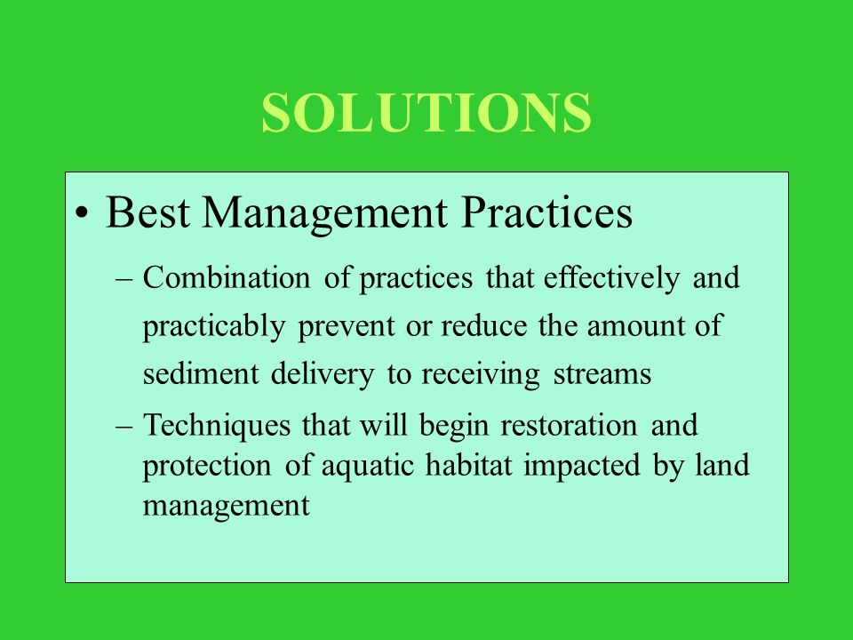 SOLUTIONS Best Management Practices –Combination of practices that effectively and practicably prevent or reduce the amount of sediment delivery to receiving streams –Techniques that will begin restoration and protection of aquatic habitat impacted by land management