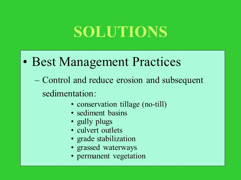 SOLUTIONS Best Management Practices –Control and reduce erosion and subsequent sedimentation: conservation tillage (no-till) sediment basins gully plugs culvert outlets grade stabilization grassed waterways permanent vegetation