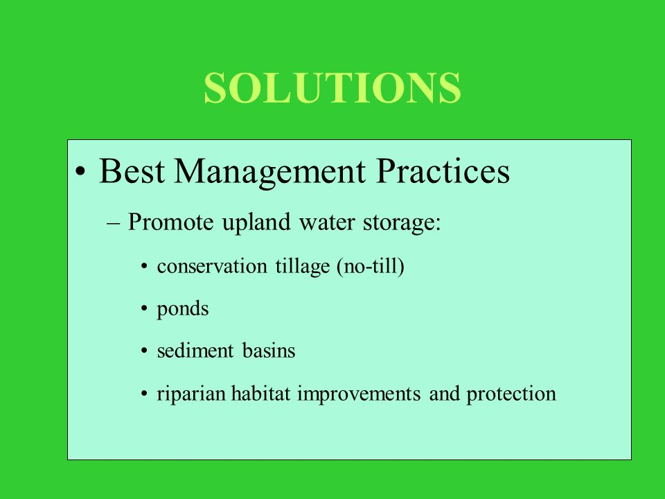 SOLUTIONS Best Management Practices –Promote upland water storage: conservation tillage (no-till) ponds sediment basins riparian habitat improvements and protection
