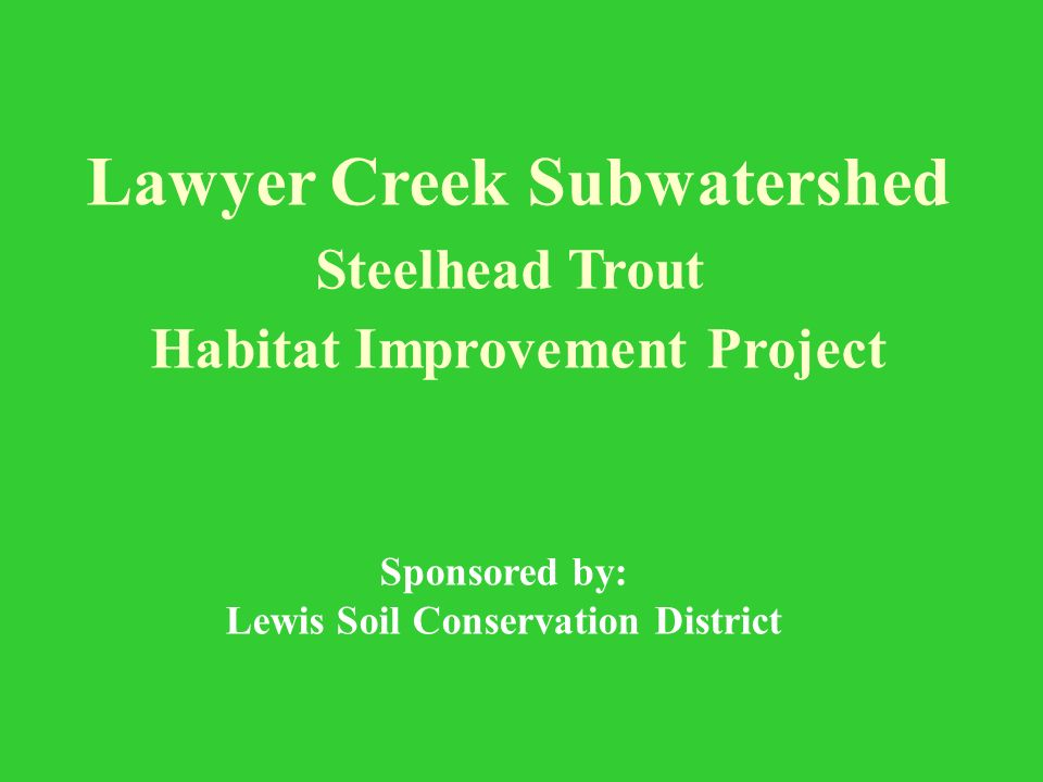 Lawyer Creek Subwatershed Steelhead Trout Habitat Improvement Project Sponsored by: Lewis Soil Conservation District