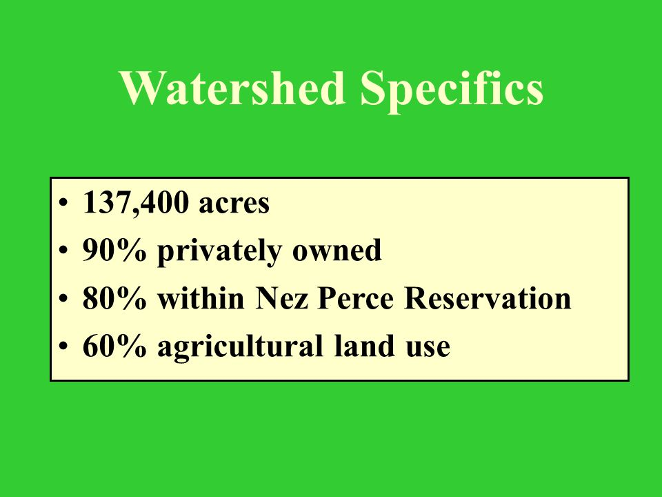 Watershed Specifics 137,400 acres 90% privately owned 80% within Nez Perce Reservation 60% agricultural land use