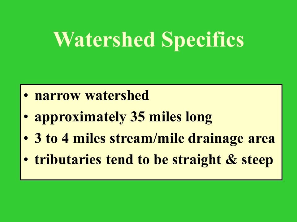 Watershed Specifics narrow watershed approximately 35 miles long 3 to 4 miles stream/mile drainage area tributaries tend to be straight & steep