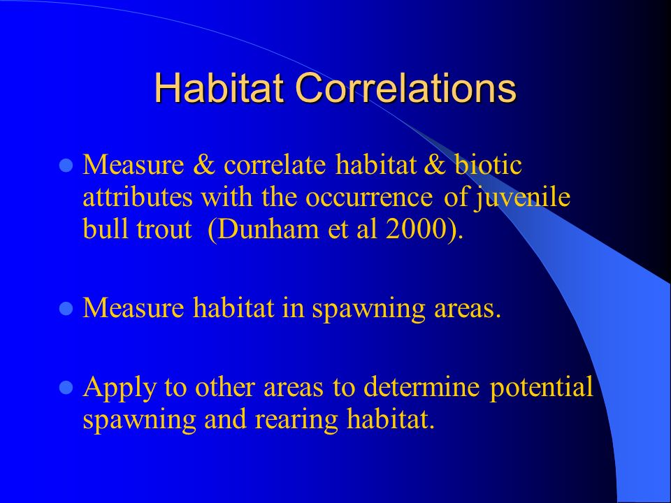 Habitat Correlations Measure & correlate habitat & biotic attributes with the occurrence of juvenile bull trout (Dunham et al 2000).