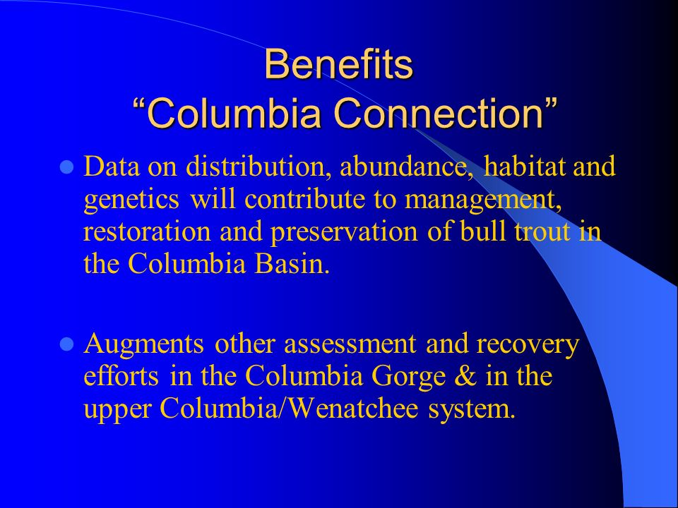 Benefits Columbia Connection Data on distribution, abundance, habitat and genetics will contribute to management, restoration and preservation of bull trout in the Columbia Basin.
