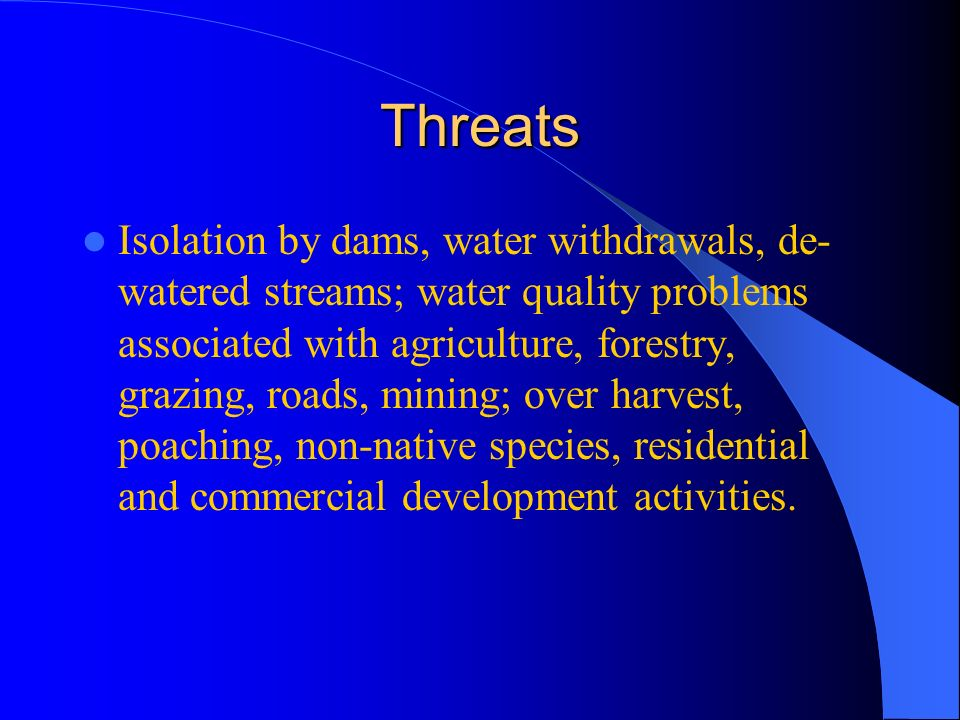 Threats Isolation by dams, water withdrawals, de- watered streams; water quality problems associated with agriculture, forestry, grazing, roads, mining; over harvest, poaching, non-native species, residential and commercial development activities.