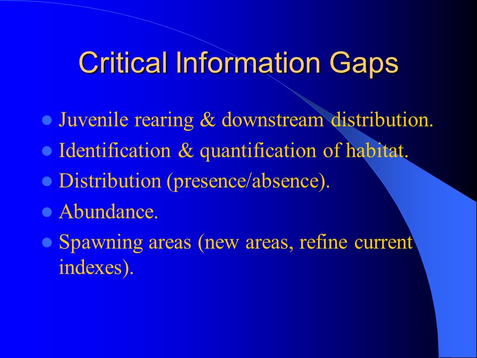 Critical Information Gaps Juvenile rearing & downstream distribution.
