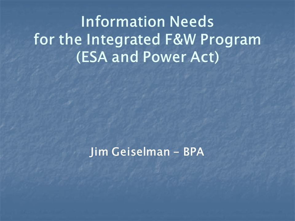 Information Needs for the Integrated F&W Program (ESA and Power Act) Jim Geiselman - BPA