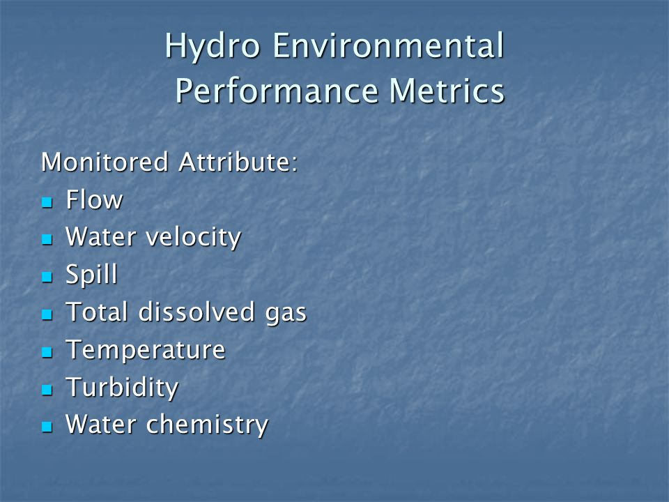 Hydro Environmental Performance Metrics Monitored Attribute: Flow Flow Water velocity Water velocity Spill Spill Total dissolved gas Total dissolved gas Temperature Temperature Turbidity Turbidity Water chemistry Water chemistry