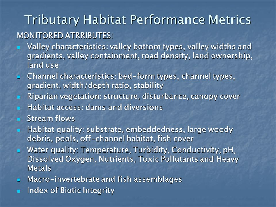 Tributary Habitat Performance Metrics MONITORED ATRRIBUTES: Valley characteristics: valley bottom types, valley widths and gradients, valley containment, road density, land ownership, land use Valley characteristics: valley bottom types, valley widths and gradients, valley containment, road density, land ownership, land use Channel characteristics: bed-form types, channel types, gradient, width/depth ratio, stability Channel characteristics: bed-form types, channel types, gradient, width/depth ratio, stability Riparian vegetation: structure, disturbance, canopy cover Riparian vegetation: structure, disturbance, canopy cover Habitat access: dams and diversions Habitat access: dams and diversions Stream flows Stream flows Habitat quality: substrate, embeddedness, large woody debris, pools, off-channel habitat, fish cover Habitat quality: substrate, embeddedness, large woody debris, pools, off-channel habitat, fish cover Water quality: Temperature, Turbidity, Conductivity, pH, Dissolved Oxygen, Nutrients, Toxic Pollutants and Heavy Metals Water quality: Temperature, Turbidity, Conductivity, pH, Dissolved Oxygen, Nutrients, Toxic Pollutants and Heavy Metals Macro-invertebrate and fish assemblages Macro-invertebrate and fish assemblages Index of Biotic Integrity Index of Biotic Integrity