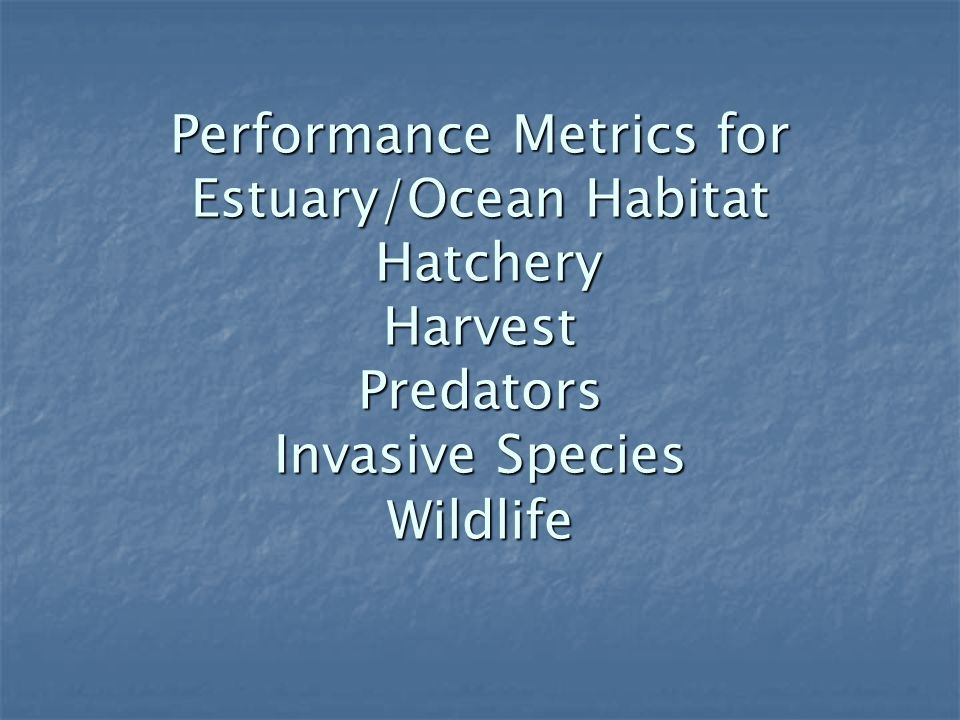 Performance Metrics for Estuary/Ocean Habitat Hatchery Harvest Predators Invasive Species Wildlife