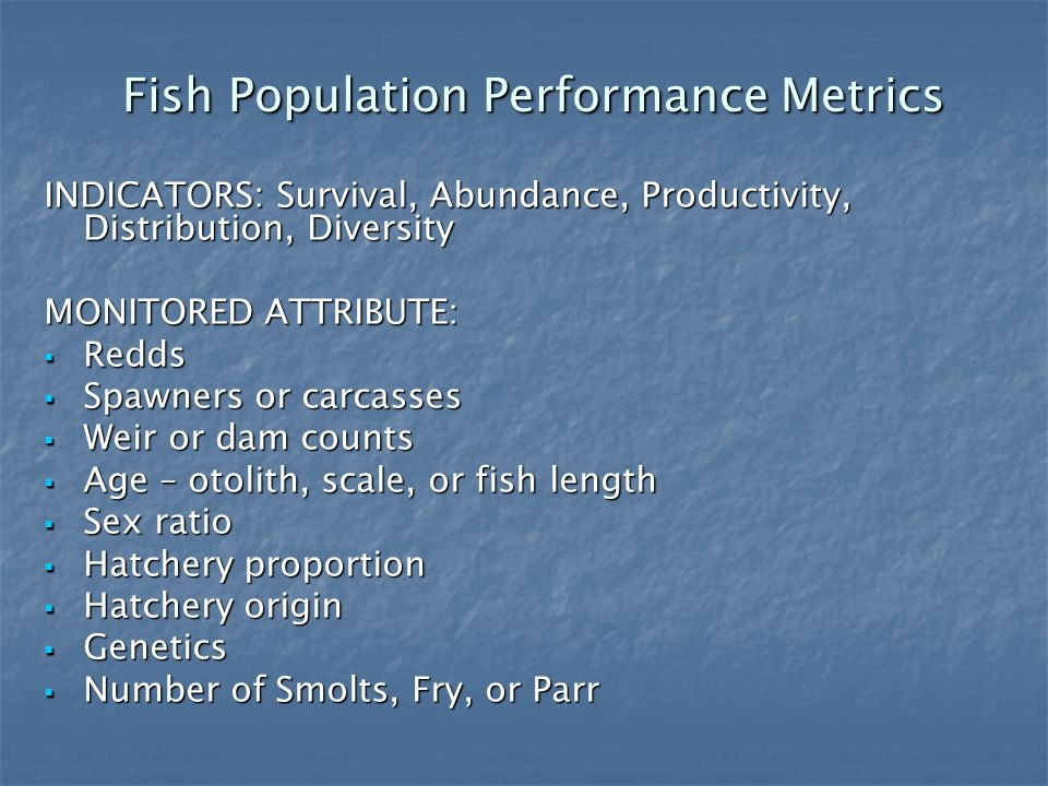 Fish Population Performance Metrics Fish Population Performance Metrics INDICATORS: Survival, Abundance, Productivity, Distribution, Diversity MONITORED ATTRIBUTE: Redds Redds Spawners or carcasses Spawners or carcasses Weir or dam counts Weir or dam counts Age – otolith, scale, or fish length Age – otolith, scale, or fish length Sex ratio Sex ratio Hatchery proportion Hatchery proportion Hatchery origin Hatchery origin Genetics Genetics Number of Smolts, Fry, or Parr Number of Smolts, Fry, or Parr